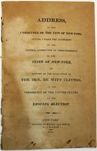ADDRESS OF THE COMMITTEE OF THE CITY OF NEW-YORK, ACTING UNDER THE AUTHORITY OF THE GENERAL COMMITTEE OF CORRESPONDENCE OF THE STATE OF NEW-YORK, IN SUPPORT OF THE NOMINATION OF THE HON. DE WITT CLINTON, TO THE PRESIDENCY OF THE UNITED STATES AT THE ENSUING ELECTION