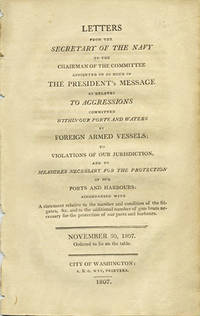 Letters from the Secretary of the Navy to the chairman of the committee appointed on so much of the President's message as relates to aggressions committed within our ports and waters by foreign armed vessels; to violations of our jurisdiction, and to measures necessary for the protection of our ports and harbours: accompanied with a statement relative to the number and condition of the frigates , &c. and to the additional number of gun boats necessary for the protection of our ports and harbours. November 30, 1807. Ordered to lie on the table
