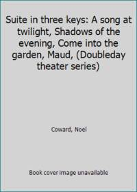image of Suite in three keys: A song at twilight, Shadows of the evening, Come into the garden, Maud, (Doubleday theater series)