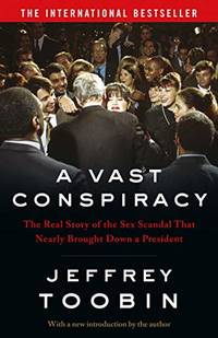 A Vast Conspiracy: The Real Story of the Sex Scandal That Nearly Brought Down a President by Toobin, Jeffrey
