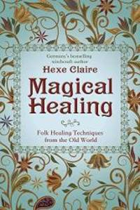 Magical Healing: Folk Healing Techniques from the Old World by Hexe Claire - 2018-07-08