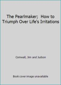 The Pearlmaker;  How to Triumph Over Life's Irritations