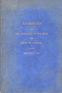 Addresses at The Unveiling of the Bust of Matt W. Ransom by The North Carolina Historical Commission in The Rotunda of the State Capitol at Raleigh. Delivered in the Hall of the House of Representatives January 11, 1911