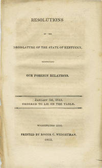 Resolutions of the legislature of the state of Kentucky, respecting our foreign relations. January 1st, 1813. Ordered to lie on the table