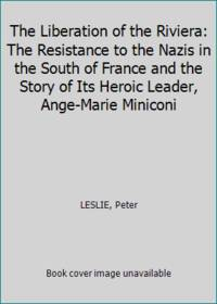 image of The Liberation of the Riviera: The Resistance to the Nazis in the South of France and the Story of Its Heroic Leader, Ange-Marie Miniconi