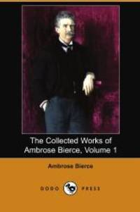 The Collected Works of Ambrose Bierce, Volume 1 (Dodo Press)