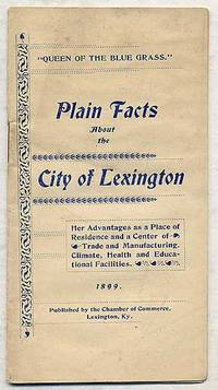 Plain Facts AboUT THE CITY OF LEXINGTON: HER ADVANTAGES AS A PLACE OF RESIDENCE AND A CENTER OF TRADE AND MANUFACTURING, CLIMATE, HEALTH AND EDUCATIONAL FACILITIES