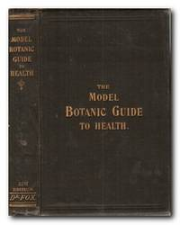 The Working-man's Model Family Botanic Guide Or, Every Man His Own Doctor;  Being An Exposition Of The Botanic System, Giving A Clear And Explicit  Explanation Of The Botanic Practice, The Cause, Cure, And Prevention Of  Disease; Embellished With Engravings