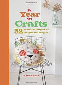 image of A Year in Crafts: 52 Seasonal Projects to Delight and Inspire