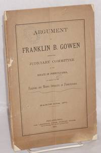 Argument of Franklin B. Gowen, before the Judiciary Committee of the Senate of Pennsylvania, on behalf of the railroad and mining interests of Pennsylvania, March 30th, 1871