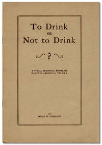 To Drink or Not to Drink. A Vital Personal Problem Facing America To-Day