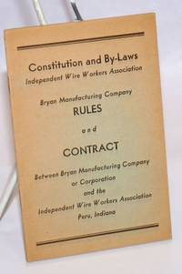 Constitution and by-laws... Rules and Contract between Bryan Manufacturing Company or Corporation and the Independent Wire Workers' Association