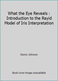 image of What the Eye Reveals : Introduction to the Rayid Model of Iris Interpretation