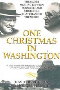 One Christmas in Washington The Secret Meeting Between Roosevelt and Churchill That Changed the...
