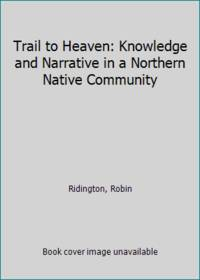 Trail to Heaven: Knowledge and Narrative in a Northern Native Community
