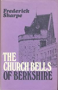 The Church Bells of Berkshire - Their Inscriptions and Founders - Arranged Alphabetically by Parishes