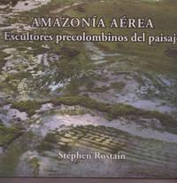 Aerial Amazonia  Pre-Columbian Landscape Sculptors  ( Amazonia Aerea Escultores Precolombinos Del Paisaje )  ( Amazonie Aerienne Sculpteurs Precolombiens Du Paysage )  English, French & Spanish Language Text