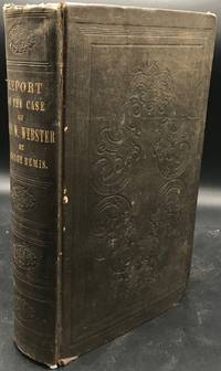 REPORT OF THE CASE OF JOHN W. WEBSTER, Master of the Arts and Doctor of Medicine of Harvard University...Indicted for the Murder of George Parkman, Master of Arts of Harvard University...Before the Supreme Judicial Court of Massachusetts