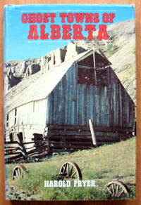 Ghost Towns of Alberta. by  Harold Fryer - 1st Edition - 1976 - from Ken Jackson and Biblio.com