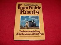 From Prairie Roots : The Remarkable Story of Saskatchewan Wheat Pool