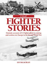 image of USAAF Fighter Stories: Dramatic Accounts of US Fighter Pilots in Training and combat over Europe in the Second World War