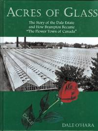 """ACRES OF GLASS:  THE STORY OF THE DALE ESTATES AND HOW BRAMPTON BECAME """"THE FLOWER TOWN OF..."""