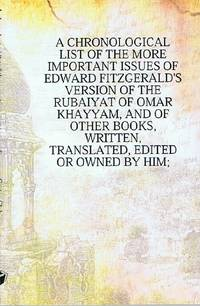 image of A Chronological List of the More Important Issues of Edward Fitzgerald's  Version of the Rubaiyat of Omar Khayyam, and of Other Books, Written,  Translated, Edited or Owned by Him
