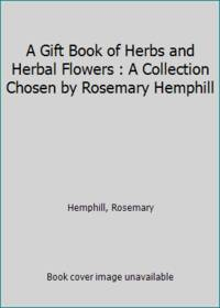 A Gift Book of Herbs and Herbal Flowers : A Collection Chosen by Rosemary Hemphill