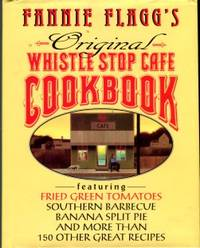 Fannie Flagg's Original Whistle Stop Cafe Cookbook: Featuring Fried Green Tomatoes, Southern Barbecue, Banana Split Cake, And Ma