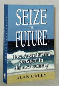 image of Seize the Future How Australia Can Prosper in the New Century