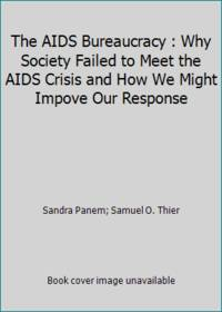The AIDS Bureaucracy : Why Society Failed to Meet the AIDS Crisis and How We Might Impove Our...