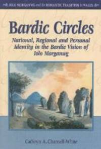 Bardic Circles: National, Regional and Personal Identity in the Bardic Vision of Iolo Morganwg...