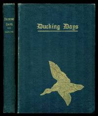 image of DUCKING DAYS - Narratives of Duck Hunting, Studies of Wildfowl Life, and Reminiscences of Famous Marksmen on the Marshes and at the Traps