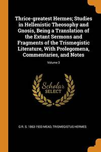 image of Thrice-Greatest Hermes; Studies in Hellenistic Theosophy and Gnosis, Being a Translation of the Extant Sermons and Fragments of the Trismegistic Literature, with Prolegomena, Commentaries, and Notes; Volume 3