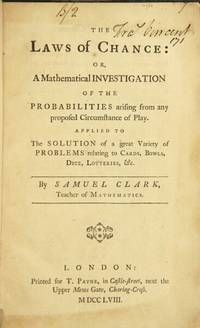 The laws of chance: or, a mathematical investigation of the probability arising from any proposed circumstance of play. Applied to the solutions of a great variety of problems relating to cards, bowls, dice, lotteries, &c