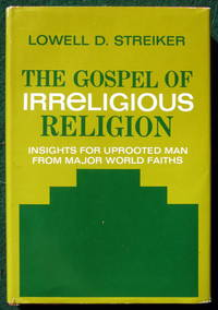 THE GOSPEL OF IRRELIGIOUS RELIGION;: INSIGHTS FOR UPROOTED MAN FROM MAJOR WORLD FAITHS