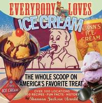 Everybody Loves Ice Cream : The Whole Scoop on America's Favorite Treat