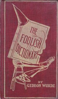 The Foolish Dictionary: An exhausting work of reference to un-certain English words, their origin, legitimate and illegitimate use, confused by a few pictures by Wurdz, Gideon - 1904