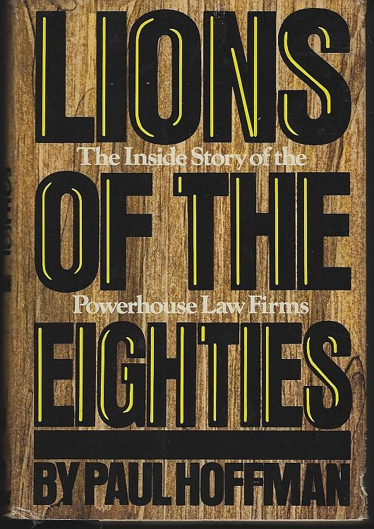 LIONS OF THE EIGHTIES The Inside Story of Powerhouse Law Firms, Hoffman, Paul