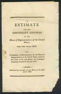 Estimate for the Contingent Expences of the House of Representatives of the United States, for the year 1802. Also, A Statement of Disbursements for the House of Representatives of the United States, made by the Clerk of the said House, for Contingent Expences incurred in the year 1798, An.