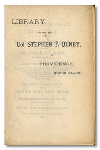 EXECUTOR'S SALE.  CATALOGUE OF THE UNUSUALLY SELECT AND VALUABLE LIBRARY OF THE LATE COL. STEPHEN T. OLNEY, OF PROVIDENCE, R.I. ... THE WHOLE TO BE SOLD AT AUCTION AT THE CLINTON HALL SALE ROOMS ...