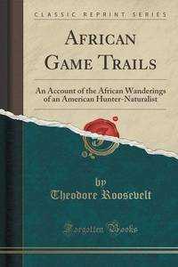 African Game Trails: An Account of the African Wanderings of an American Hunter-Naturalist...