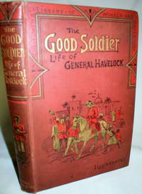 The Good Soldier; Life of Major-General Sir Henry Havelock of Lucknow