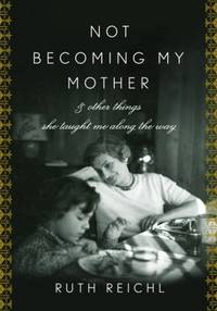 image of Not Becoming My Mother : And Other Things She Taught Me along the Way
