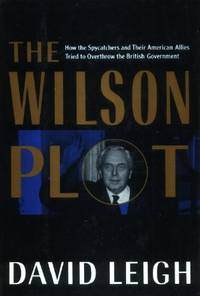 The Wilson Plot, How the Spycatchers and Their American Allies Tried to Overthrow the British Government