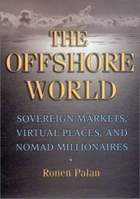 The Offshore World: Sovereign Markets, Virtual Places, and Nomad Millionaires by Ronen Palan