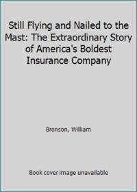 Still Flying and Nailed to the Mast: The Extraordinary Story of America's Boldest Insurance Company