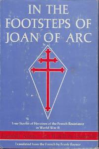 IN THE FOOTSTEPS OF JOAN OF ARC: TRUE STORIES OF HEROINES OF THE FRENCH RESISTANCE IN WORLD WAR II