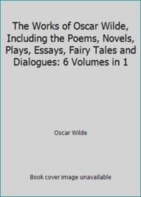 image of The Works of Oscar Wilde, Including the Poems, Novels, Plays, Essays, Fairy Tales and Dialogues: 6 Volumes in 1
