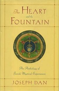 THE HEART OF THE FOUNTAIN: AN ANTHOLOGY OF JEWISH MYSTICAL EXPERIENCES by  Joseph Dan - First printing - 2003 - from By The Way Books and Biblio.com